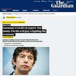 THEGUARDIAN 26/04/20 Germany's Covid-19 expert: 'For many, I'm the evil guy crippling the economy'