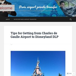 Tips for Getting from Charles de Gaulle Airport to Disneyland DLP – Paris airport private transfer