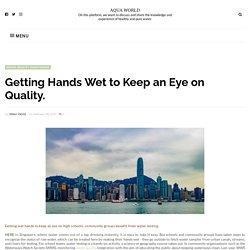 Getting Hands Wet to Keep an Eye on Quality. - AQUA WORLD