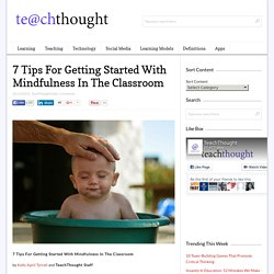 `7 Tips For Getting Started With Mindfulness In The Classroom