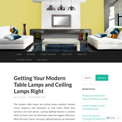 Getting Your Modern Table Lamps and Ceiling Lamps Right