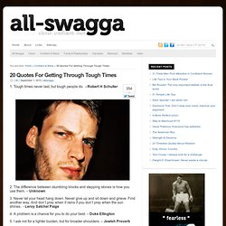 20 Quotes For Getting Through Tough Times : All SWAGGA.com - StumbleUpon