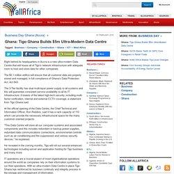 Ghana: Tigo Ghana Builds $5m Ultra-Modern Data Centre
