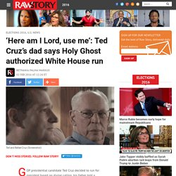 'Here am I Lord, use me': Ted Cruz's dad says Holy Ghost authorized White House run