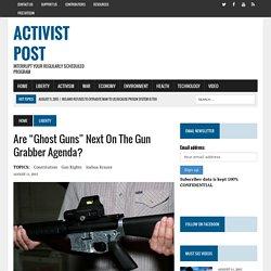 """Are """"Ghost Guns"""" Next on The Gun Grabber Agenda?"""