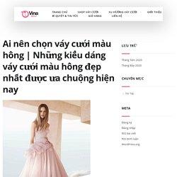 [Giải đáp] Ai nên chọn váy cưới MÀU HỒNG?[+10] mẫu váy màu hồng đẹp