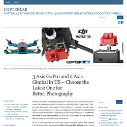 3 Axis GoPro and 2 Axis Gimbal in US – Choose the Latest One for Better Photography « Copterlab