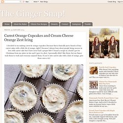 The Ginger Snap!: Carrot Orange Cupcakes and Cream Cheese Orange Zest Icing