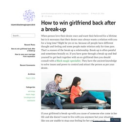 How to win girlfriend back after a break-up – islamicblackmagicspecialist