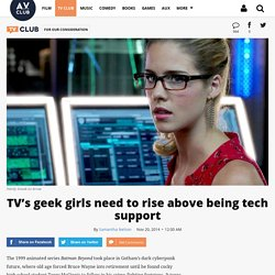 TV's geek girls need to rise above being tech support · For Our Consideration