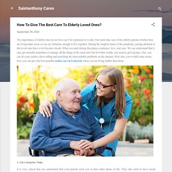 How To Give The Best Care To Elderly Loved Ones?