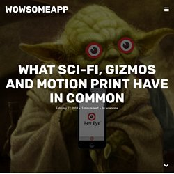 What Sci-Fi, Gizmos and Motion Print have In Common