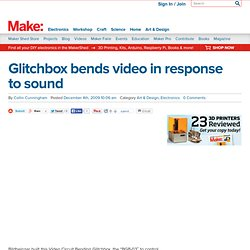 Make: Online : Glitchbox bends video in response to sound