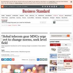 Global telecom gear MNCs urge govt to change norms, seek level field