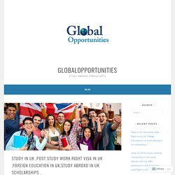 Study in UK ,Post study work Right visa in UK ,Foreign Education in UK,study abroad in UK scholarships . – globalopportunities