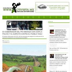EX GOBERNADOR DEL PRI AMENAZA CON USAR LA POLICÌA Y EL EJÈRCITO CONTRA EL PUEBLO YAQUI