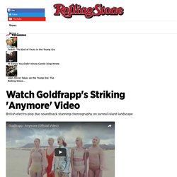Watch Goldfrapp's Striking 'Anymore' Video - Rolling Stone