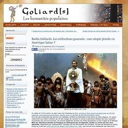 Radio Goliards. Les réductions guaranis : une utopie jésuite en Amérique latine ?