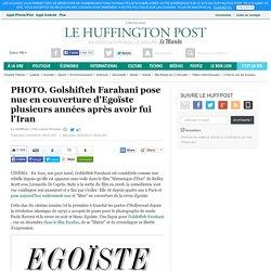 PHOTO. Golshifteh Farahani pose nue en couverture d'Egoïste plusieurs années après avoir fui l'Iran