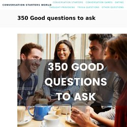 350 Good Questions to Ask - The only list of you'll need.