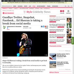 Goodbye Twitter, Snapchat, Facebook... Ed Sheeran is taking a break from social media