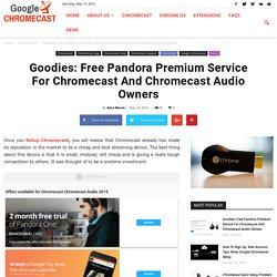 Goodies: Free Pandora Premium Service For Chromecast And Chromecast Audio Owners