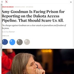 Amy Goodman Is Facing Prison for Reporting on the Dakota Access Pipeline. That Should Scare Us All.