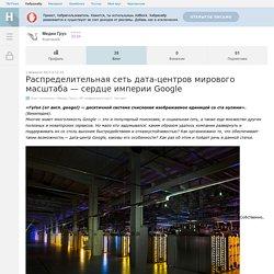 Распределительная сеть дата-центров мирового масштаба — сердце империи Google / Блог компании Медиа Грус