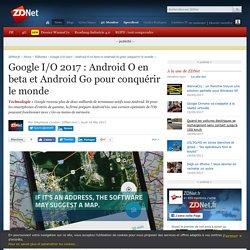 Google I/O 2017 : Android O en beta et Android Go pour conquérir le monde - ZDNet