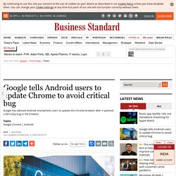 Google tells Android users to update Chrome to avoid critical bug