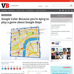 Google Cube: Because you're dying to play a game about Google Maps