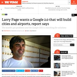 Larry Page wants a Google 2.0 that will build cities and airports, report says