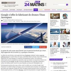 Google s'offre le fabricant de drones Titan Aerospace