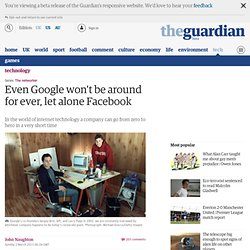 Even Google won't be around for ever, let alone Facebook