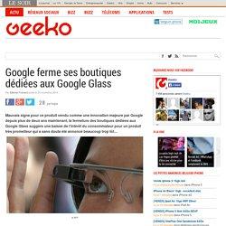 Google ferme ses boutiques dédiées aux Google Glass