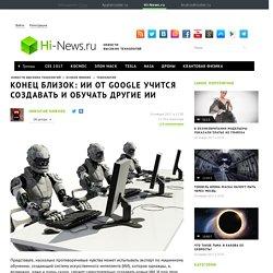 Конец близок: ИИ от Google учится создавать и обучать другие ИИ - высокотехнологичные и продвинутые новости на Hi-News.ru