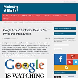 Google Accusé D'intrusion Dans La Vie Privée Des Internautes !! – Marketing Attitude | Marketing Attitude