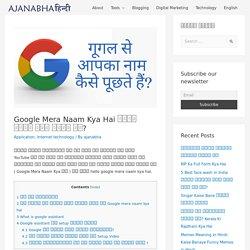 Google Mera Naam Kya Hai गूगल मेरा नाम क्या है? - Ajanabha Hindi