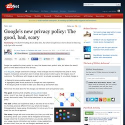 Google's new privacy policy: The good, bad, scary