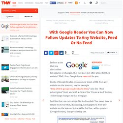 With Google Reader You Can Now Follow Updates To Any Website, Feed Or No Feed
