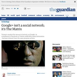 Google+ isn't a social network; it's The Matrix | Technology
