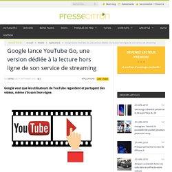 Google lance YouTube Go, une appli dédiée à la lecture hors ligne