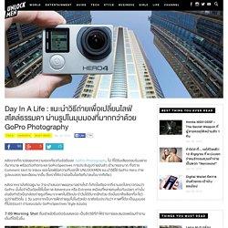 Day In A Life : แนะนำวิธีถ่ายเพื่อเปลี่ยนไลฟ์สไตล์ธรรมดา ผ่านรูปในมุมมองที่มากกว่าด้วย GoPro Photography