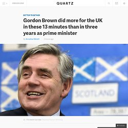 Gordon Brown did more for the UK in these 13 minutes than in three years as prime minister - Quartz
