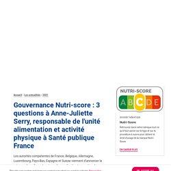 SANTE PUBLIQUE FRANCE 22/02/21 Gouvernance Nutri-score : 3 questions à Anne-Juliette Serry, responsable de l'unité alimentation et activité physique à Santé publique France