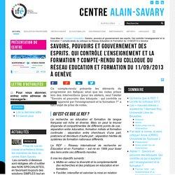 Savoirs, pouvoirs et gouvernement des esprits. Qui contrôle l'enseignement et la formation ? compte-rendu du colloque du Réseau Education et Formation du 11/09/2013 à Genève