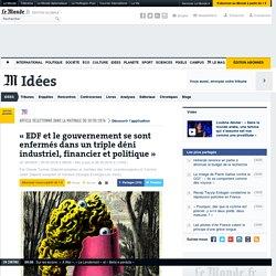 «EDF et le gouvernement se sont enfermés dans un triple déni industriel, financier et politique»