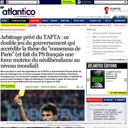 """Arbitrage privé du TAFTA : ce double jeu du gouvernement qui accrédite la thèse du """"consensus de Paris"""" (et fait du PS français une force motrice du néolibéralisme au niveau mondial)"""