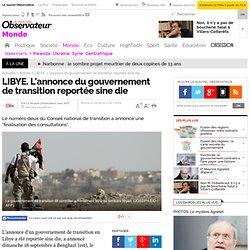 LIBYE. L'annonce du gouvernement de transition reportée sine die - Monde