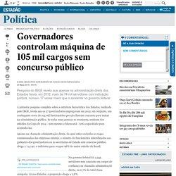 Governadores controlam máquina de 105 mil cargos sem concurso público